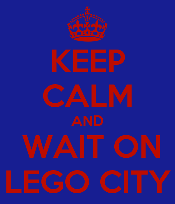 KEEP CALM AND  WAIT ON   LEGO CITY