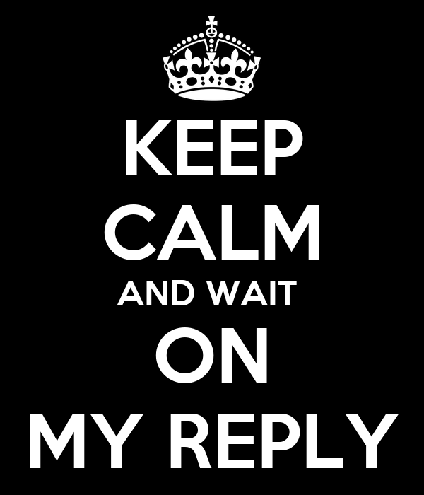 KEEP CALM AND WAIT  ON MY REPLY