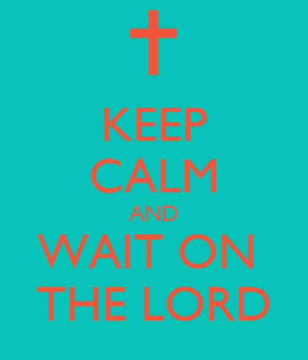 KEEP CALM AND WAIT ON  THE LORD