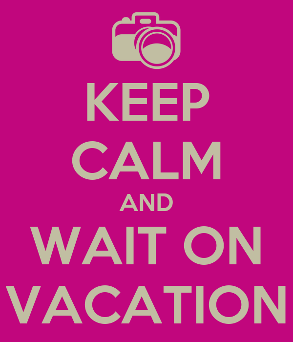KEEP CALM AND WAIT ON VACATION