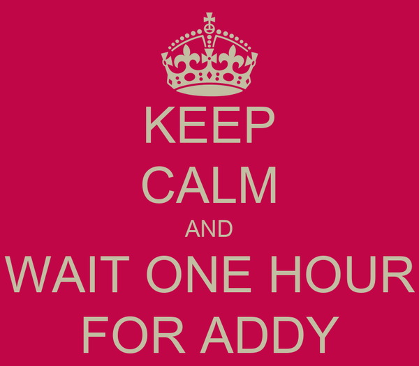 KEEP CALM AND WAIT ONE HOUR FOR ADDY