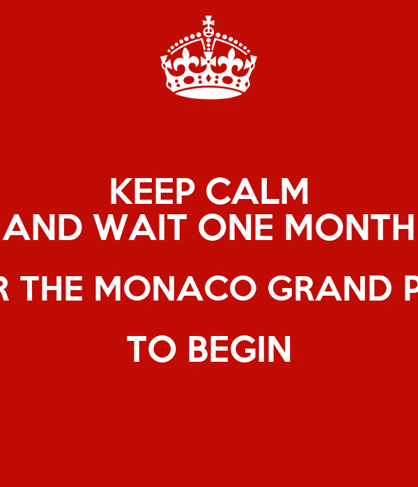 KEEP CALM AND WAIT ONE MONTH FOR THE MONACO GRAND PRIX TO BEGIN