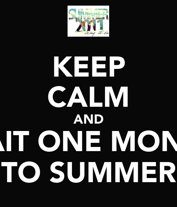 KEEP CALM AND WAIT ONE MONTH TO SUMMER