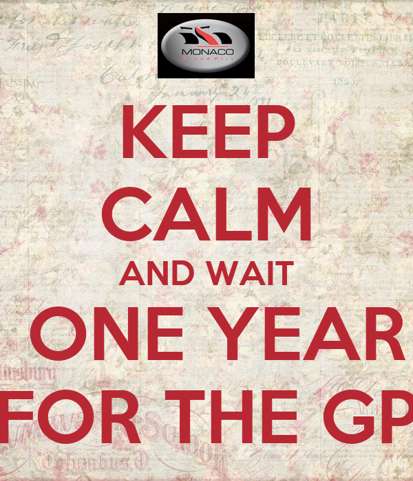 KEEP CALM AND WAIT  ONE YEAR FOR THE GP
