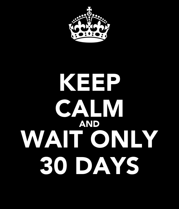 KEEP CALM AND WAIT ONLY 30 DAYS