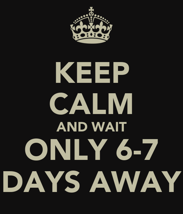 KEEP CALM AND WAIT ONLY 6-7 DAYS AWAY