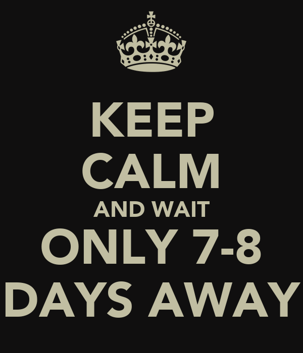 KEEP CALM AND WAIT ONLY 7-8 DAYS AWAY
