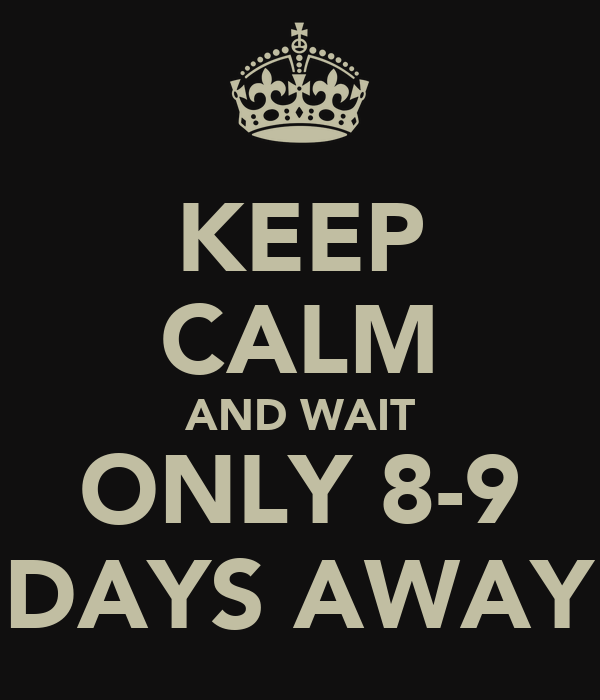 KEEP CALM AND WAIT ONLY 8-9 DAYS AWAY