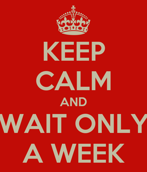 KEEP CALM AND WAIT ONLY A WEEK