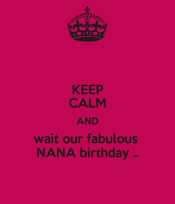 KEEP CALM AND wait our fabulous  NANA birthday ..