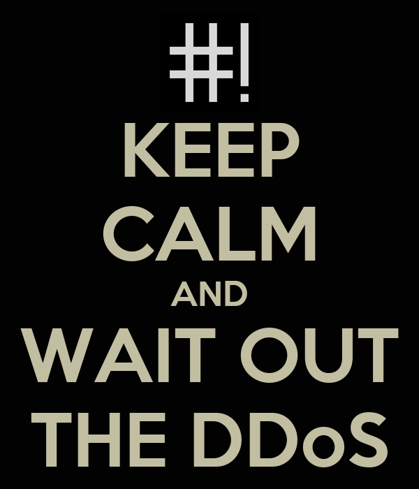 KEEP CALM AND WAIT OUT THE DDoS