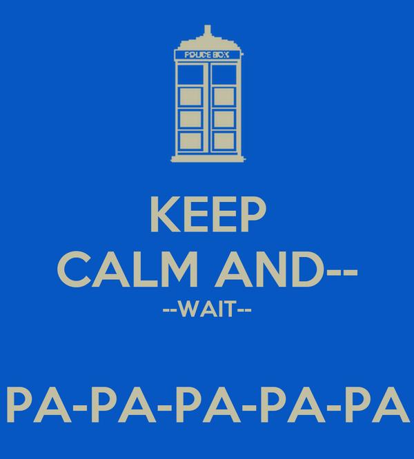 KEEP CALM AND-- --WAIT--  PA-PA-PA-PA-PA