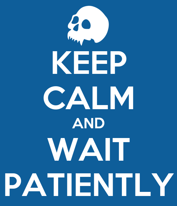 KEEP CALM AND WAIT PATIENTLY