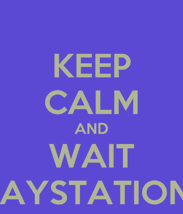 KEEP CALM AND WAIT PLAYSTATION 4
