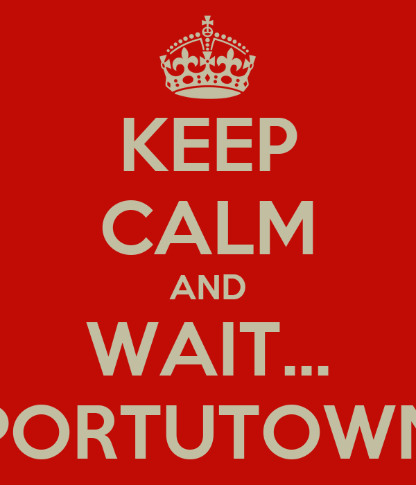 KEEP CALM AND WAIT... PORTUTOWN