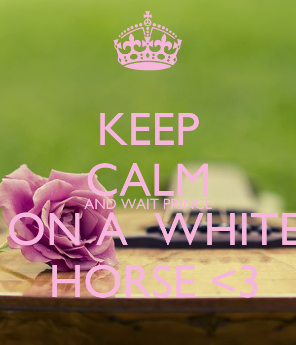 KEEP CALM AND WAIT PRINCE  ON A  WHITE  HORSE <3