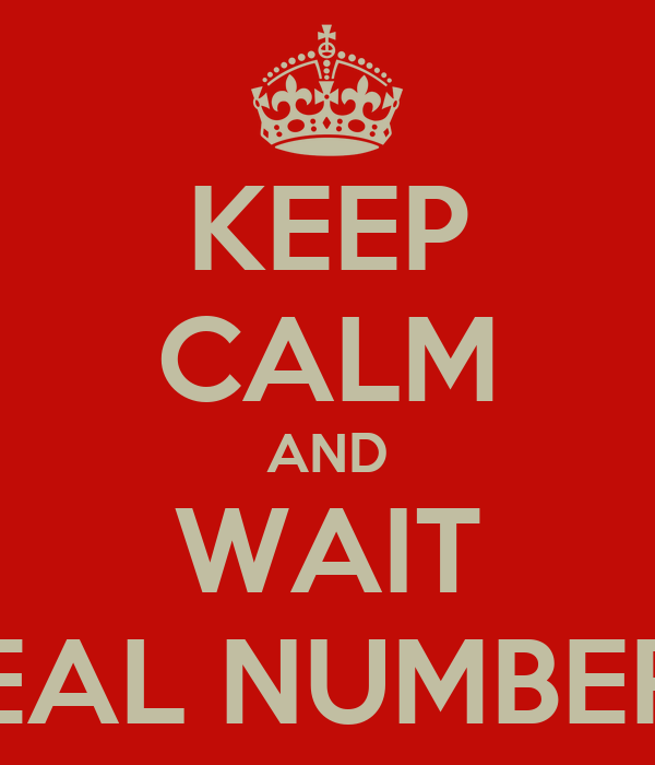 KEEP CALM AND WAIT REAL NUMBERS