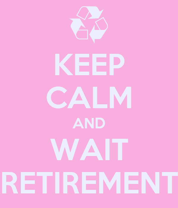 KEEP CALM AND WAIT RETIREMENT