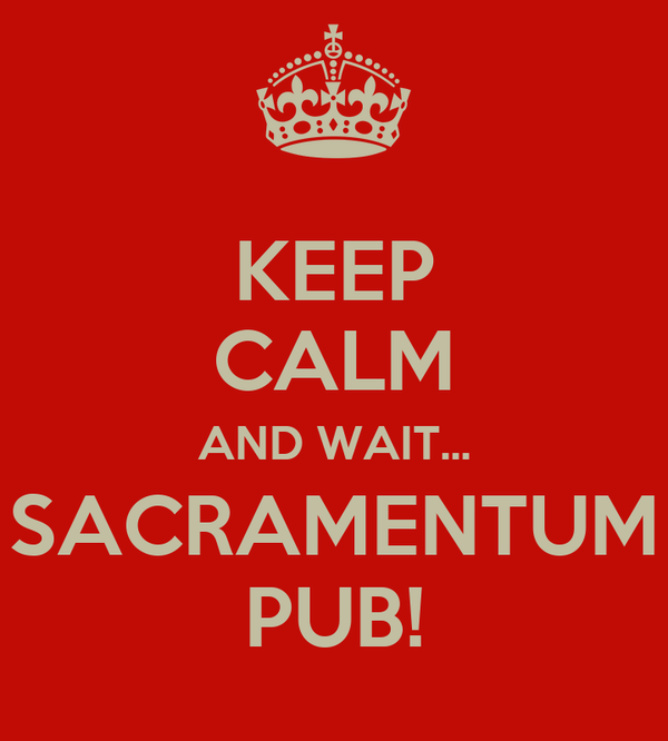 KEEP CALM AND WAIT... SACRAMENTUM PUB!