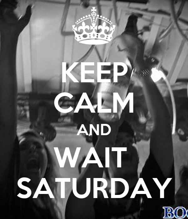 KEEP CALM AND WAIT  SATURDAY