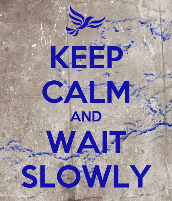 KEEP CALM AND WAIT SLOWLY