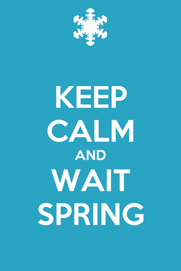KEEP CALM AND WAIT SPRING