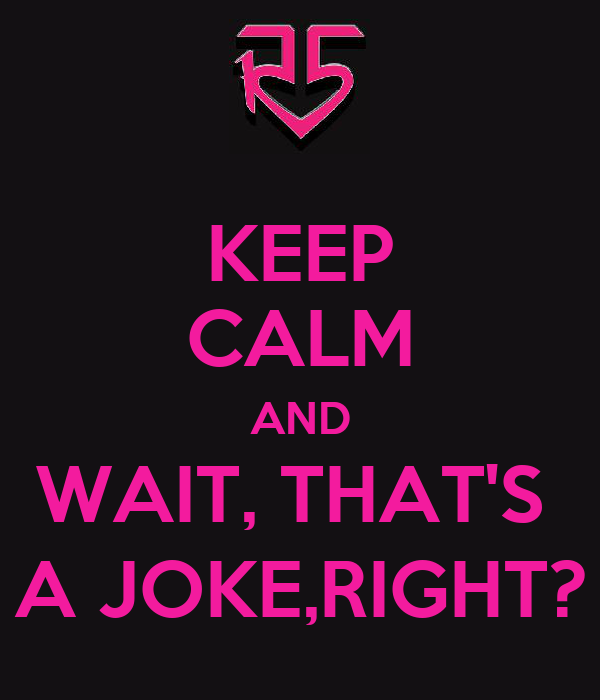 KEEP CALM AND WAIT, THAT'S  A JOKE,RIGHT?