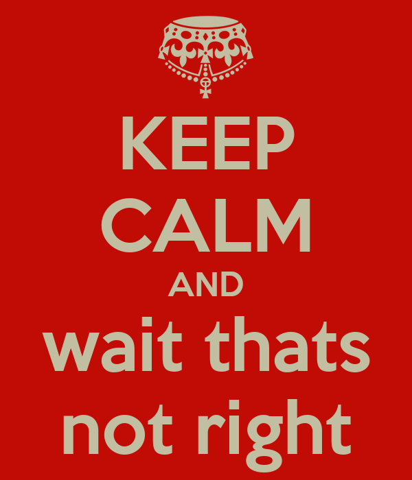 KEEP CALM AND wait thats not right