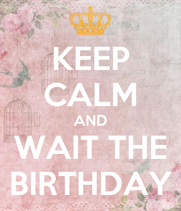 KEEP CALM AND WAIT THE BIRTHDAY