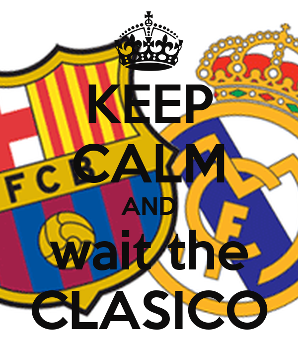 KEEP CALM AND wait the CLASICO