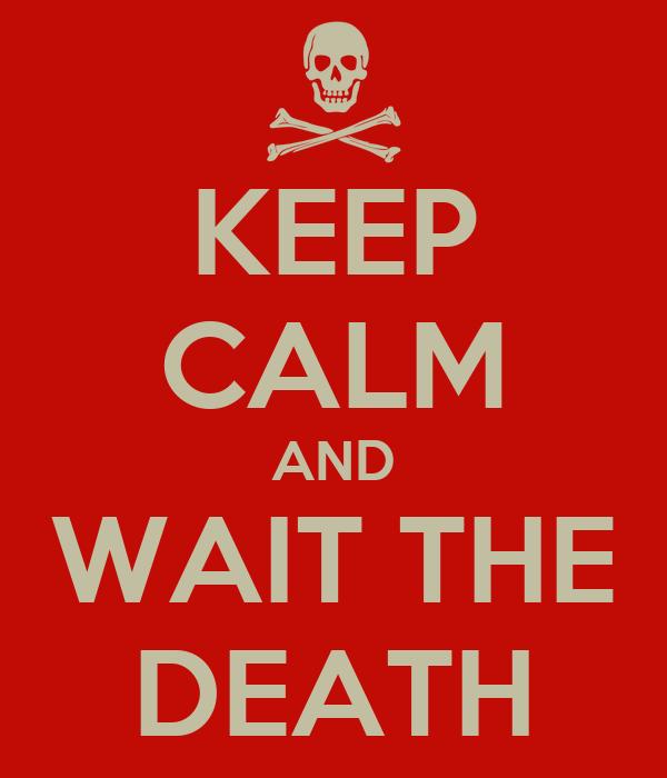 KEEP CALM AND WAIT THE DEATH