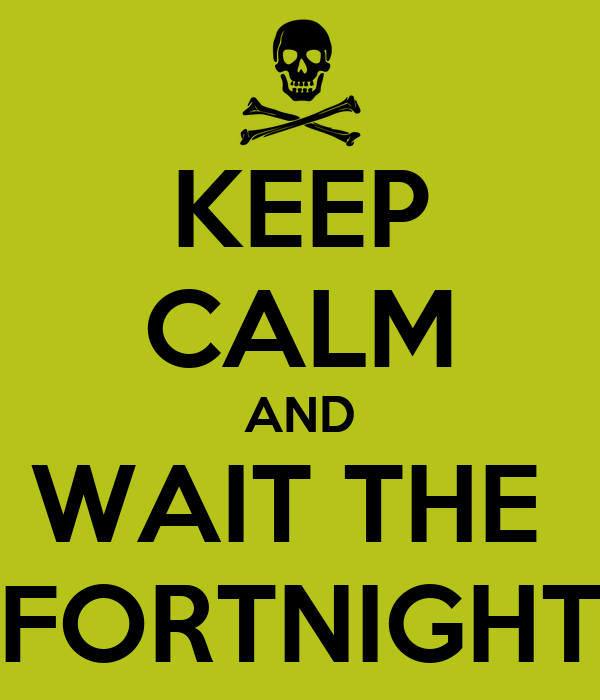 KEEP CALM AND WAIT THE  FORTNIGHT