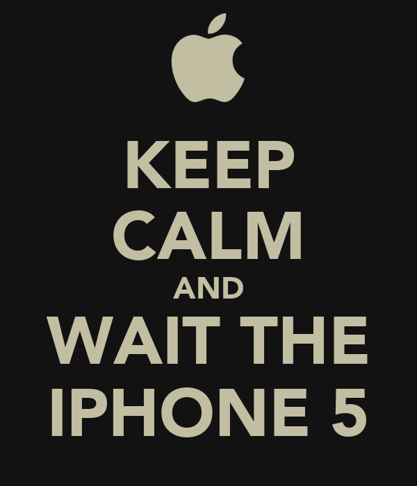 KEEP CALM AND WAIT THE IPHONE 5