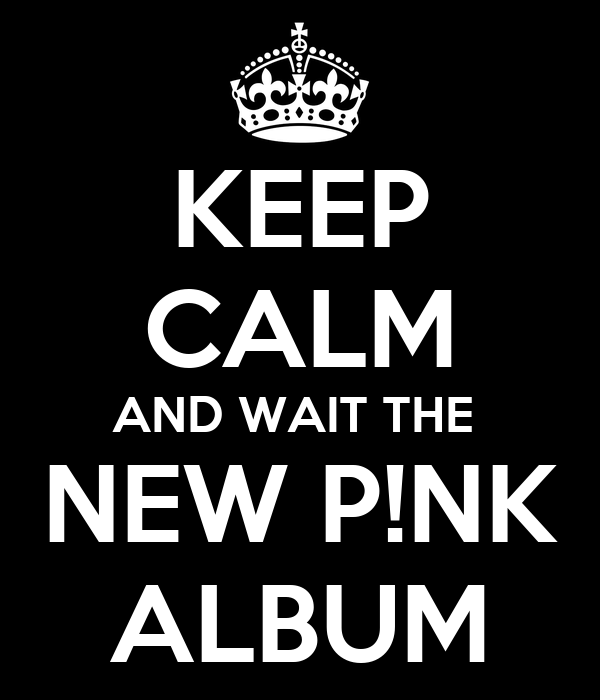 KEEP CALM AND WAIT THE  NEW P!NK ALBUM