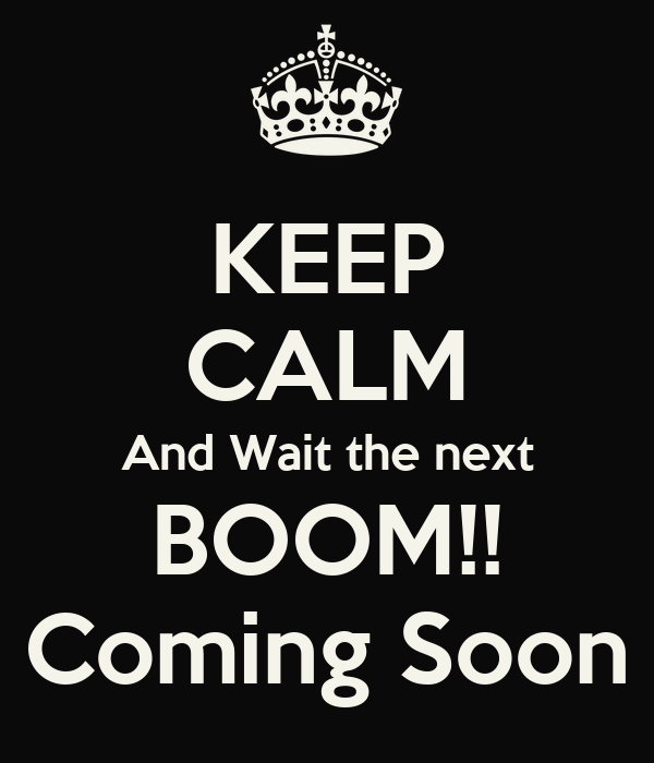 KEEP CALM And Wait the next BOOM!! Coming Soon