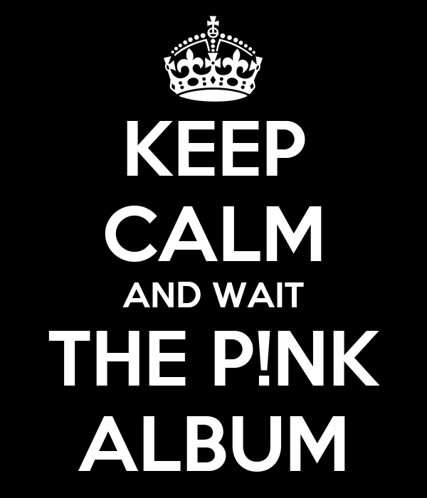KEEP CALM AND WAIT THE P!NK ALBUM