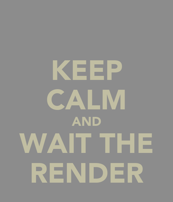 KEEP CALM AND WAIT THE RENDER