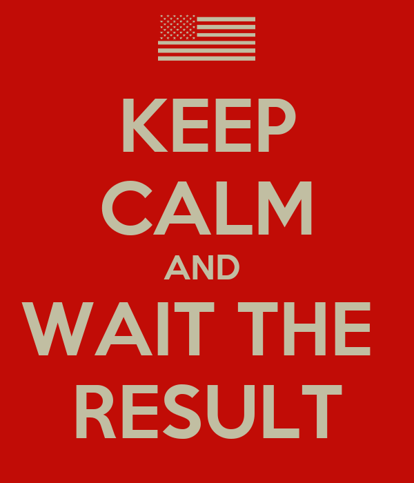 KEEP CALM AND  WAIT THE  RESULT