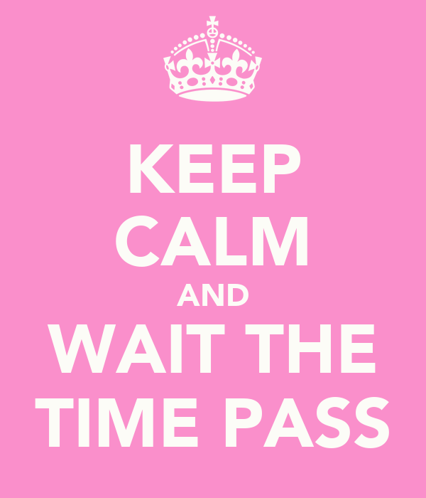 KEEP CALM AND WAIT THE TIME PASS