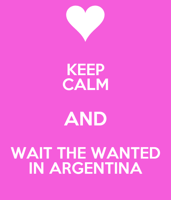KEEP CALM AND WAIT THE WANTED IN ARGENTINA