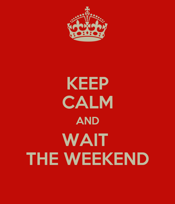 KEEP CALM AND WAIT  THE WEEKEND