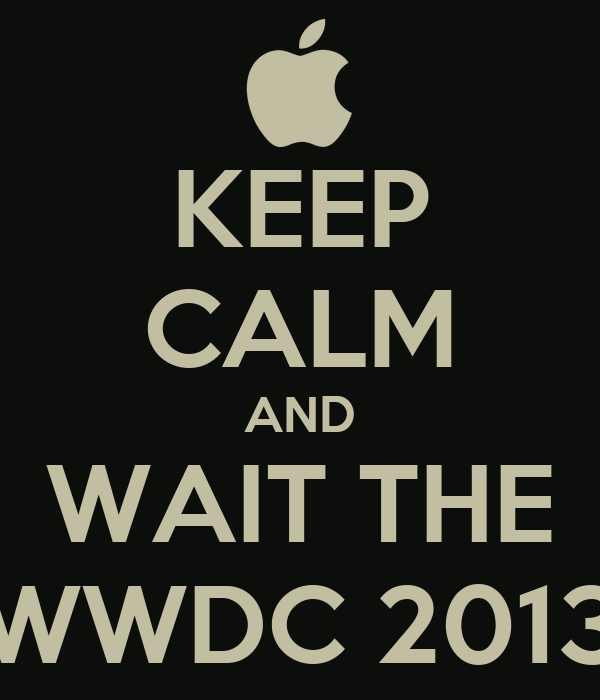 KEEP CALM AND WAIT THE WWDC 2013