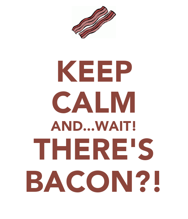 KEEP CALM AND...WAIT! THERE'S BACON?!