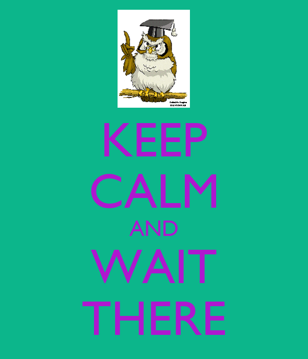 KEEP CALM AND WAIT THERE