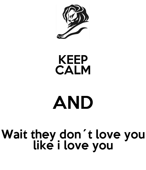 KEEP CALM AND Wait they don´t love you like i love you