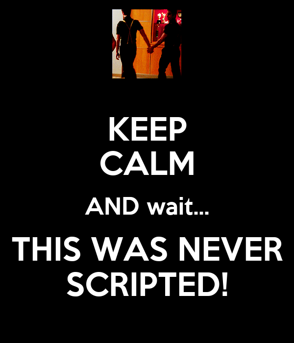 KEEP CALM AND wait... THIS WAS NEVER SCRIPTED!