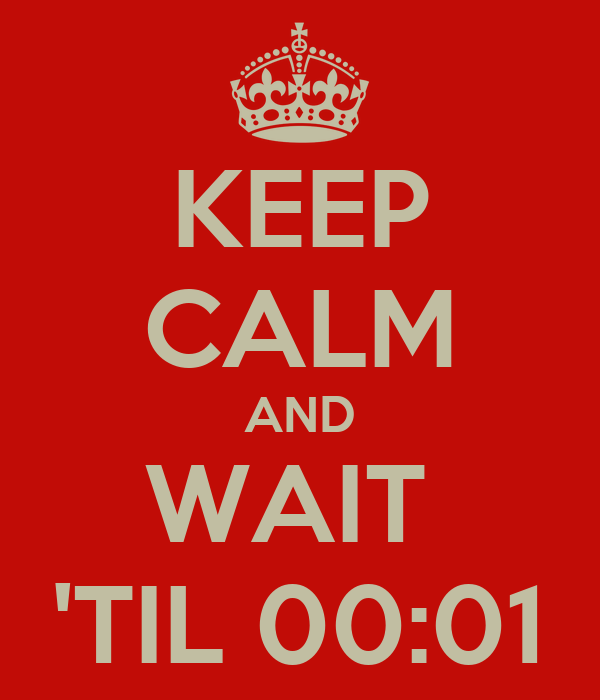 KEEP CALM AND WAIT  'TIL 00:01