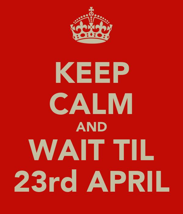 KEEP CALM AND WAIT TIL 23rd APRIL