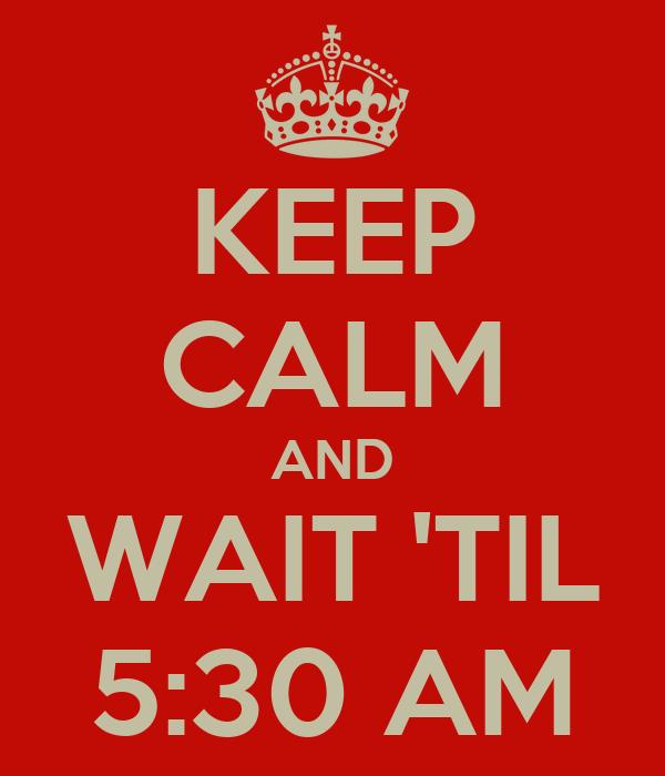 KEEP CALM AND WAIT 'TIL 5:30 AM