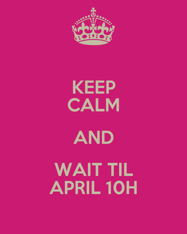 KEEP CALM AND WAIT TIL APRIL 10H